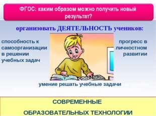 организовать ДЕЯТЕЛЬНОСТЬ учеников: СОВРЕМЕННЫЕ ОБРАЗОВАТЕЛЬНЫХ ТЕХНОЛОГИИ