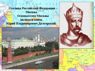 Столица Российской Федерации – Москва.  Основателем Москвы является князь Ю
