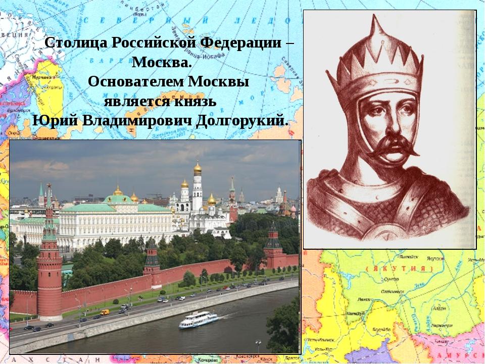 Столица Российской Федерации – Москва.  Основателем Москвы является князь Ю...