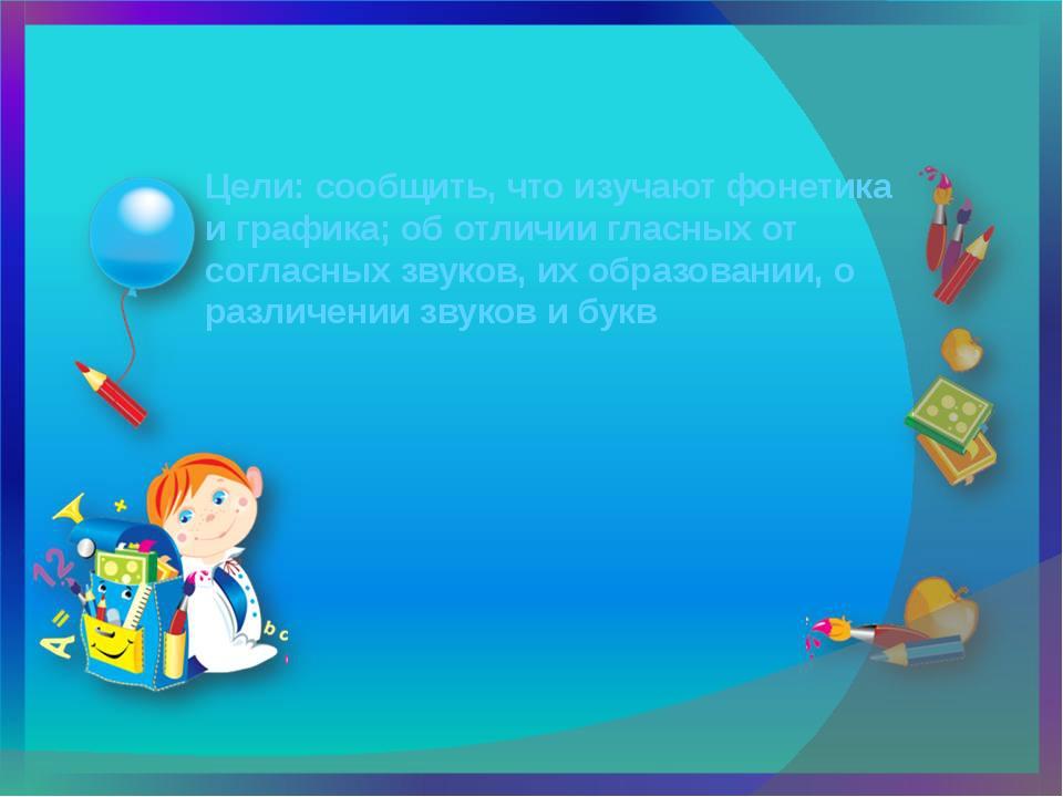 Цели: сообщить, что изучают фонетика и графика; об отличии гласных от согласн...