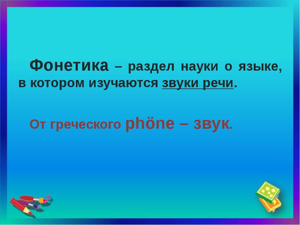 Фонетика – раздел науки о языке, в котором изучаются звуки речи. От греческог...