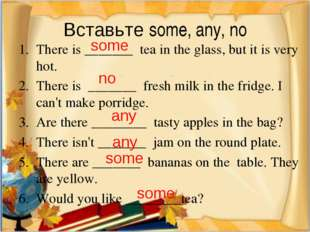 Вставьте some, any, no There is _______ tea in the glass, but it is very hot