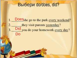 Выбери do/does, did? _______she go to the park every weekend? ______they vis