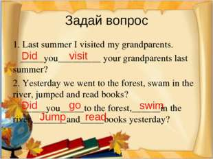 Задай вопрос 1. Last summer I visited my grandparents. _____you_________ your