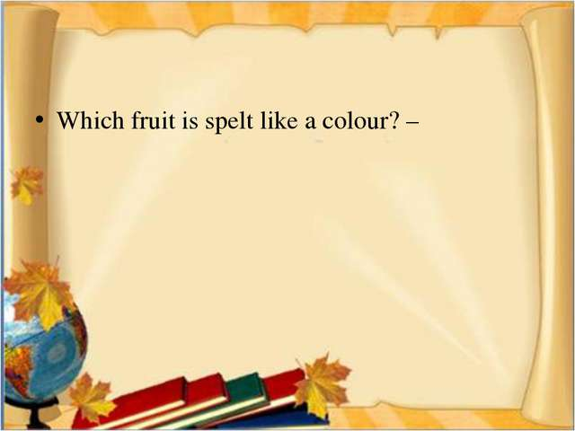Which fruit is spelt like a colour? –