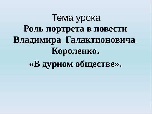 Роль портрета в повести Владимира Галактионовича Короленко. «В дурном общес...