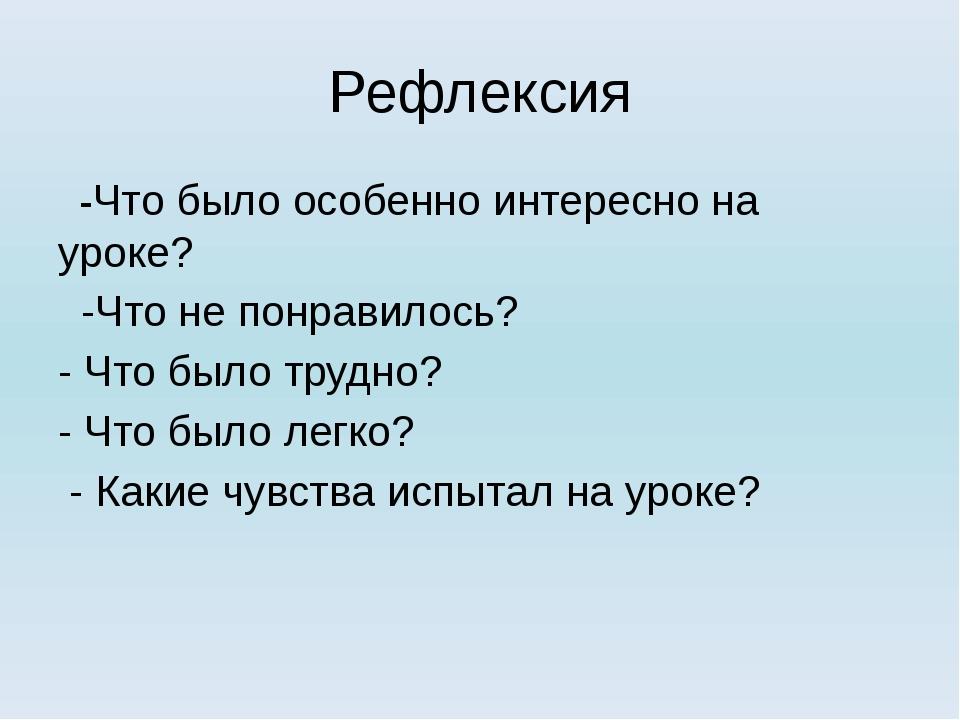 Рефлексия -Что было особенно интересно на уроке? -Что не понравилось? - Что б...