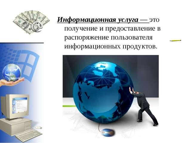 Информационная услуга — это получение и предоставление в распоряжение пользов...