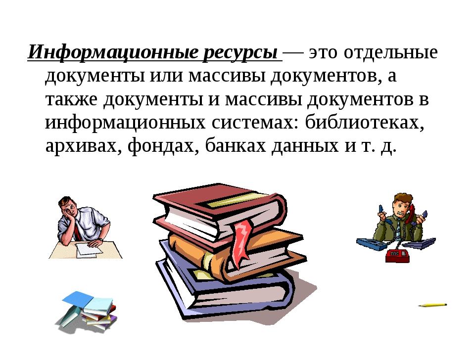 Информационные ресурсы — это отдельные документы или массивы документов, а та...