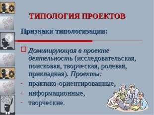 ТИПОЛОГИЯ ПРОЕКТОВ Признаки типологизации: Доминирующая в проекте деятельност