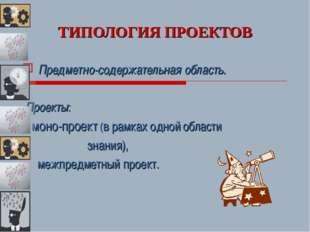 ТИПОЛОГИЯ ПРОЕКТОВ Предметно-содержательная область. Проекты: - моно-проект (