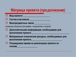 Матрица проекта (продолжение) Вид проекта _______________________ Состав учас