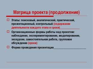 Матрица проекта (продолжение) Этапы: поисковый, аналитический, практический,