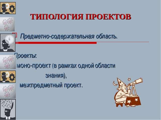ТИПОЛОГИЯ ПРОЕКТОВ Предметно-содержательная область. Проекты: - моно-проект (...
