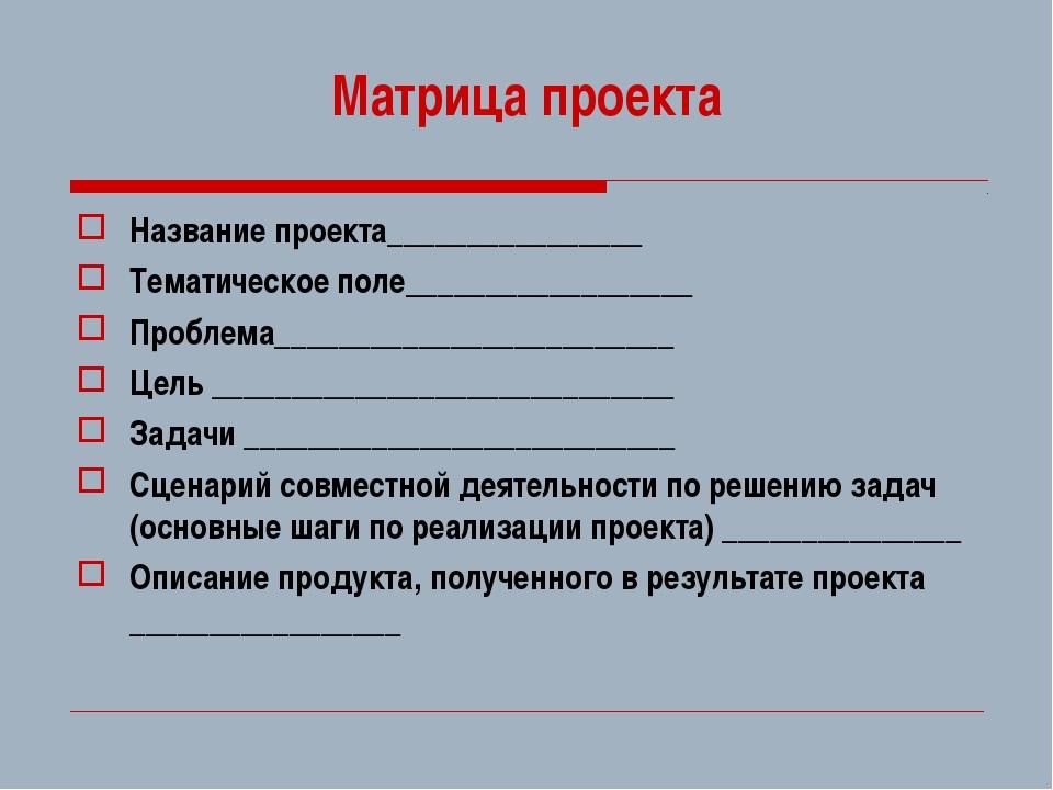 Матрица проекта Название проекта________________ Тематическое поле___________...