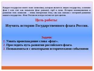 Цель работы: Изучить историю Государственного флага России. Задачи: 1. Узнать