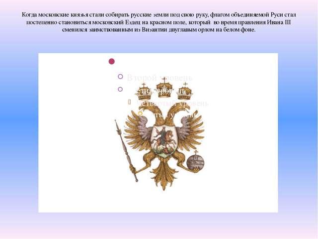Когда московские князья стали собирать русские земли под свою руку, флагом об...