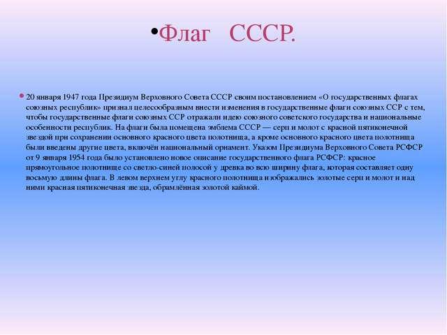Флаг СССР.  20 января 1947 года Президиум Верховного Совета СССР своим поста...