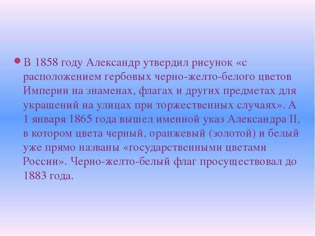В 1858 году Александр утвердил рисунок «с расположением гербовых черно-желто...