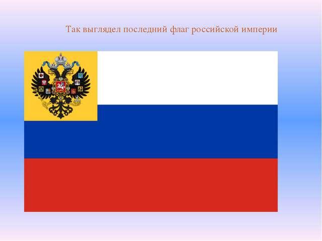 Так выглядел последний флаг российской империи