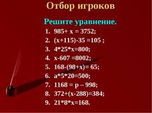 Отбор игроков Решите уравнение. 985+ х = 3752; (х+115)-35 =105 ; 4*25*х=800;
