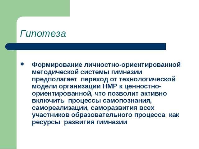 Гипотеза Формирование личностно-ориентированной методической системы гимназии...