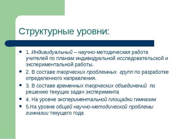 Структурные уровни: 1. Индивидуальный – научно-методическая работа учителей п...