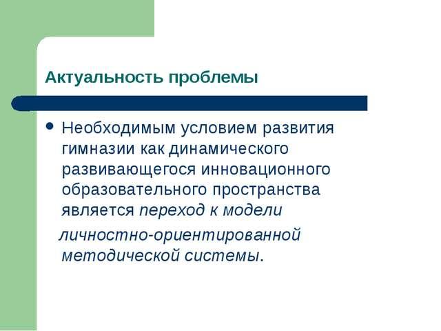 Актуальность проблемы Необходимым условием развития гимназии как динамическог...