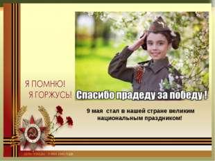 9 мая стал в нашей стране великим национальным праздником!