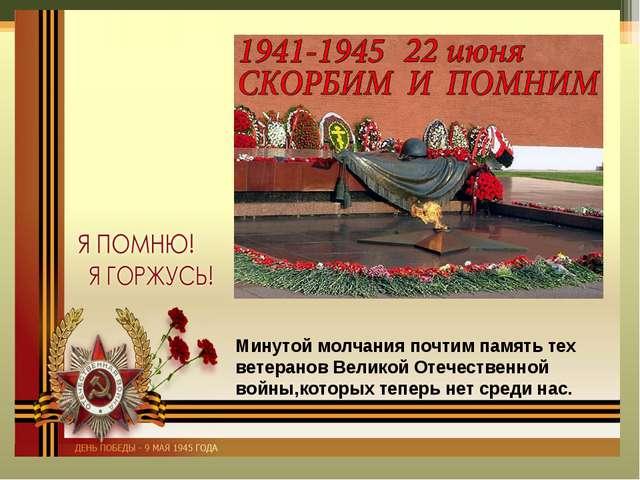 Минутой молчания почтим память тех ветеранов Великой Отечественной войны,кото...