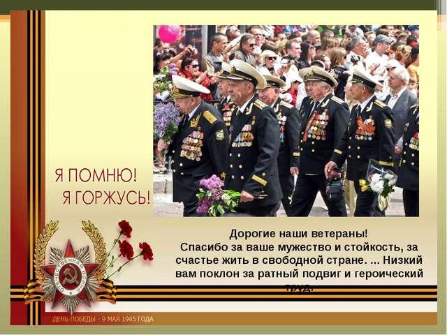 Дорогие наши ветераны! Спасибо за ваше мужество и стойкость, за счастье жить...