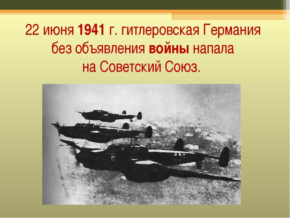 22 июня1941г. гитлеровская Германия без объявлениявойнынапала наСоветски...