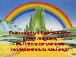 Если каждый будет к друг другу терпим, Мы сделаем вместе толерантным наш мир!