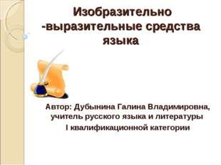 Изобразительно -выразительные средства языка Автор: Дубынина Галина Владимиро
