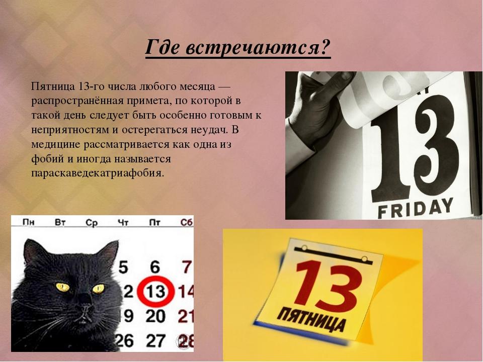 Где встречаются? Пятница 13-го числа любого месяца — распространённая примета...