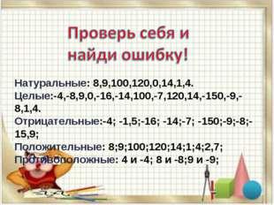 Натуральные: 8,9,100,120,0,14,1,4. Целые:-4,-8,9,0,-16,-14,100,-7,120,14,-150