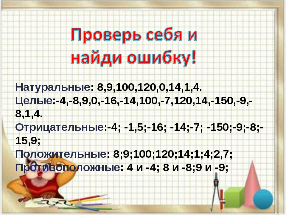 Натуральные: 8,9,100,120,0,14,1,4. Целые:-4,-8,9,0,-16,-14,100,-7,120,14,-150...