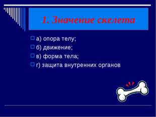 1. Значение скелета а) опора телу; б) движение; в) форма тела; г) защита внут
