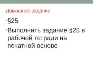 Домашнее задание §25 Выполнить задание §25 в рабочей тетради на печатной основе