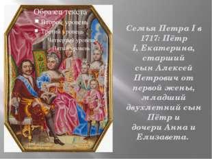 Семья Петра I в 1717: Пётр I,Екатерина, старший сынАлексей Петровичот перв