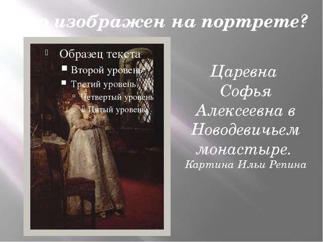 Кто изображен на портрете? Царевна Софья Алексеевна в Новодевичьем монастыре...