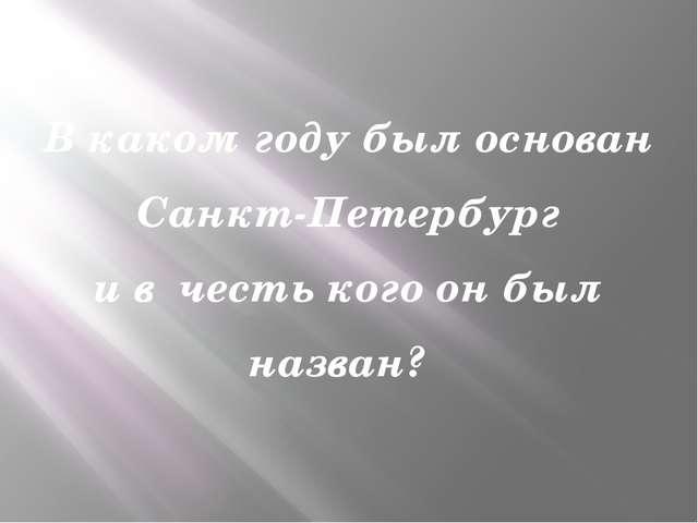 В каком году был основан Санкт-Петербург и в честь кого он был назван?