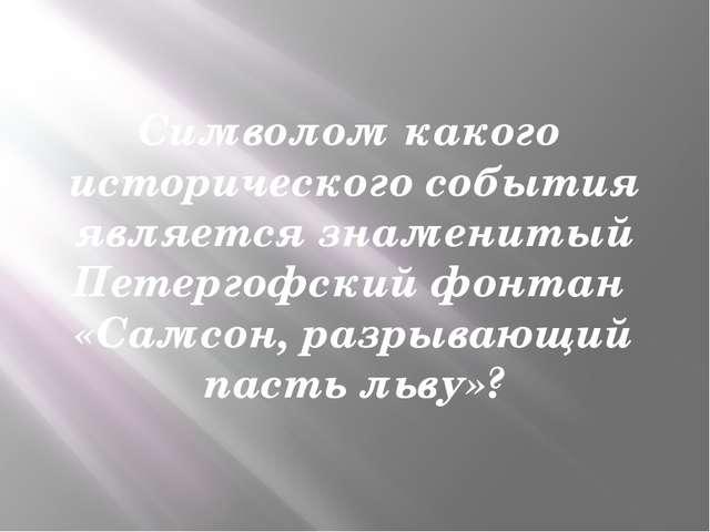 Символом какого исторического события является знаменитый Петергофский фонтан...