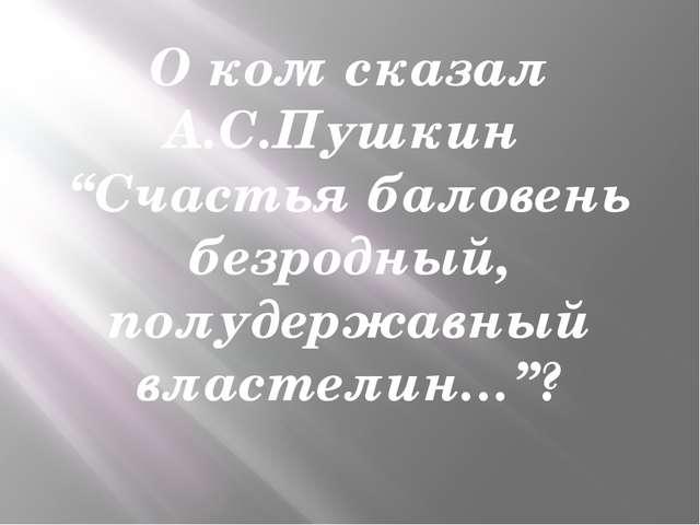 """О ком сказал А.С.Пушкин """"Счастья баловень безродный, полудержавный властелин…""""?"""
