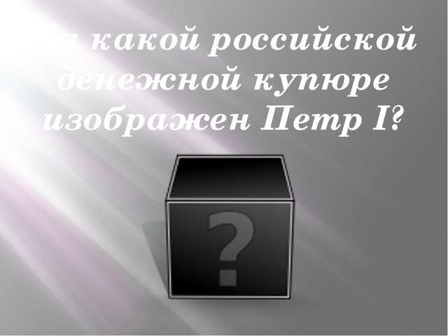 На какой российской денежной купюре изображен Петр I?