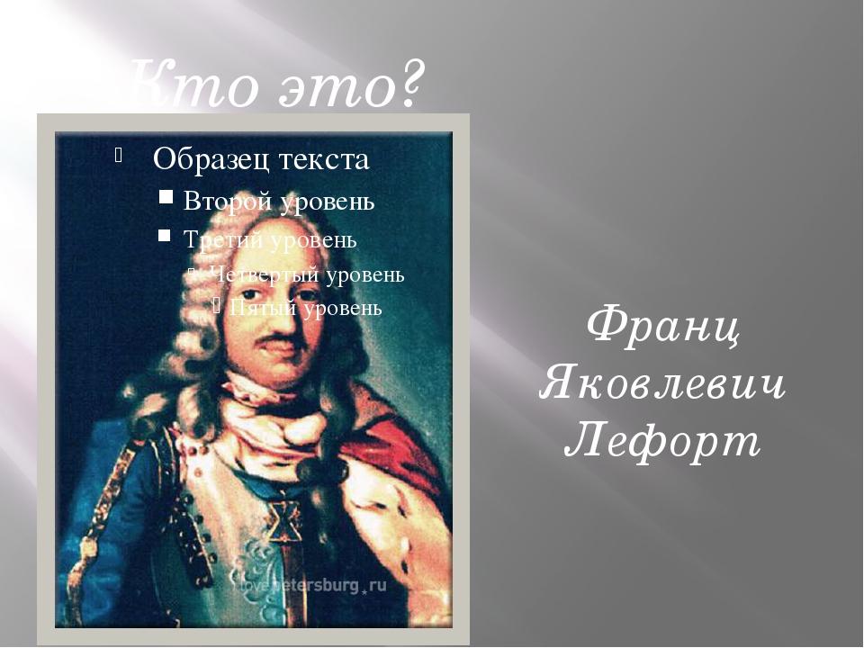 Кто это? Франц Яковлевич Лефорт