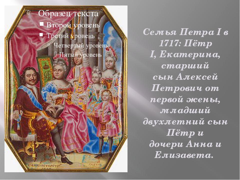 Семья Петра I в 1717: Пётр I,Екатерина, старший сынАлексей Петровичот перв...