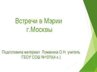 Встречи в Мэрии г.Москвы Подготовила материал Ломакина О.Н. учитель ГБОУ СОШ