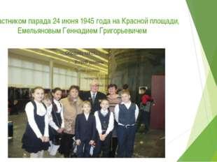 С участником парада 24 июня 1945 года на Красной площади, Емельяновым Геннади