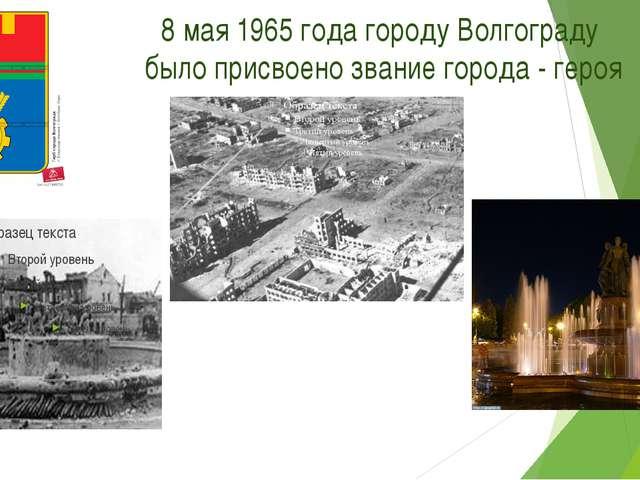8 мая 1965 года городу Волгограду было присвоено звание города - героя